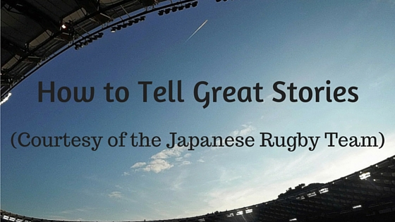 How to tell great stories, courtesy of the Japanese rugby team