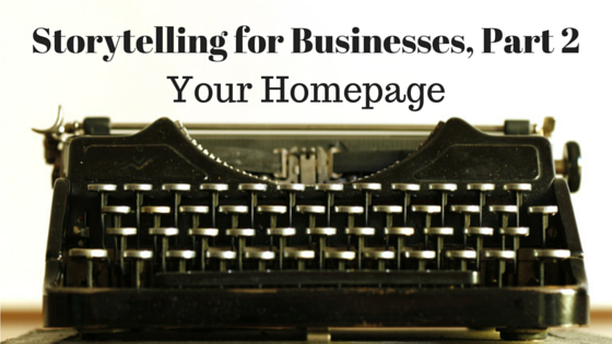 Storytelling for Businesses, Part 2 - Your Homepage