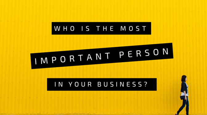 Who's the most important person in your business?
